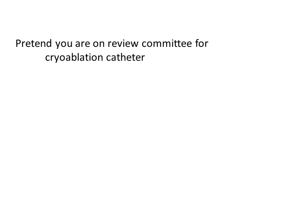 Pretend you are on review committee for cryoablation catheter