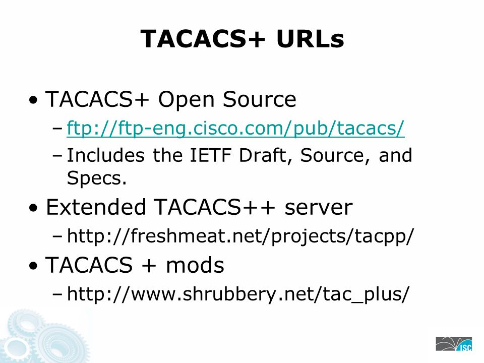 TACACS+ URLs TACACS+ Open Source –ftp://ftp-eng.cisco.com/pub/tacacs/ftp://ftp-eng.cisco.com/pub/tacacs/ –Includes the IETF Draft, Source, and Specs.