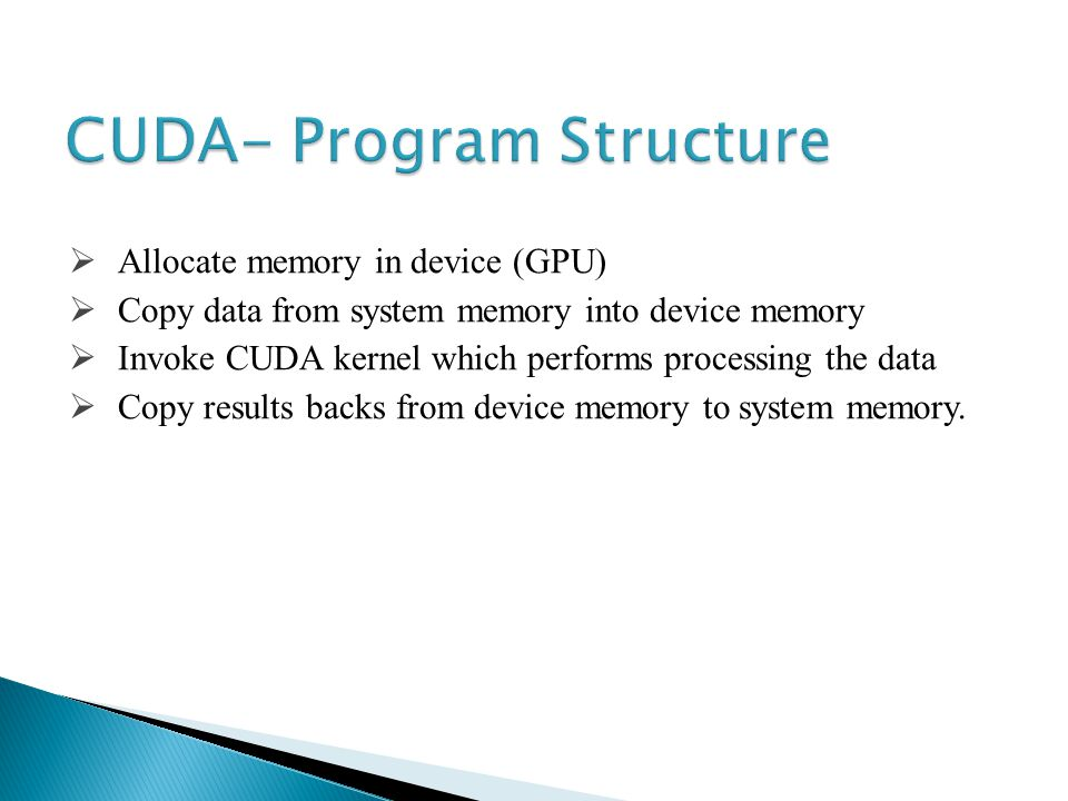 Allocate memory in device (GPU) Copy data from system memory into device memory Invoke CUDA kernel which performs processing the data Copy results backs from device memory to system memory.