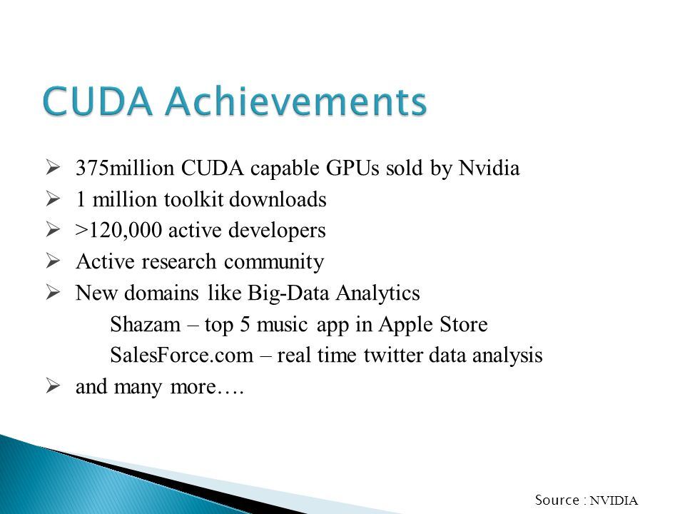 375million CUDA capable GPUs sold by Nvidia 1 million toolkit downloads >120,000 active developers Active research community New domains like Big-Data Analytics Shazam – top 5 music app in Apple Store SalesForce.com – real time twitter data analysis and many more….