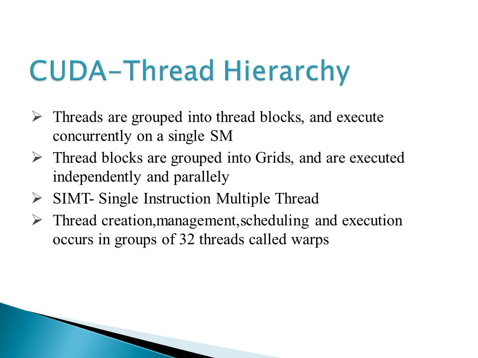 Threads are grouped into thread blocks, and execute concurrently on a single SM Thread blocks are grouped into Grids, and are executed independently and parallely SIMT- Single Instruction Multiple Thread Thread creation,management,scheduling and execution occurs in groups of 32 threads called warps