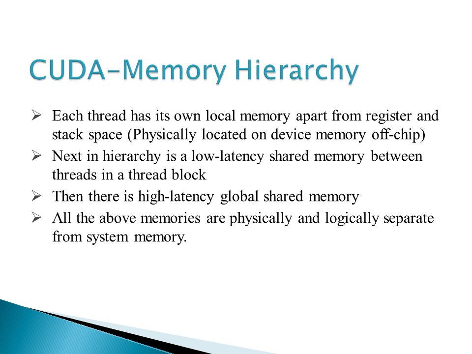 Each thread has its own local memory apart from register and stack space (Physically located on device memory off-chip) Next in hierarchy is a low-latency shared memory between threads in a thread block Then there is high-latency global shared memory All the above memories are physically and logically separate from system memory.