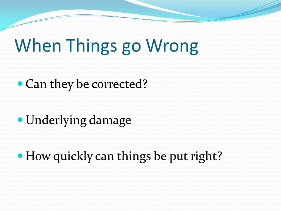 When Things go Wrong Can they be corrected Underlying damage How quickly can things be put right