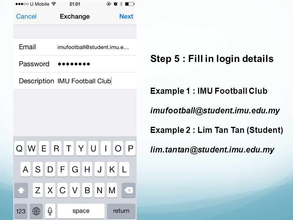 Step 5 : Fill in login details Example 1 : IMU Football Club imufootball@student.imu.edu.my Example 2 : Lim Tan Tan (Student) lim.tantan@student.imu.edu.my