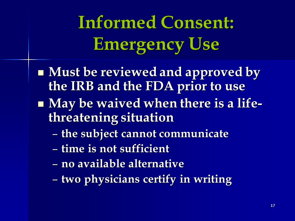 17 Informed Consent: Emergency Use Must be reviewed and approved by the IRB and the FDA prior to use Must be reviewed and approved by the IRB and the FDA prior to use May be waived when there is a life- threatening situation May be waived when there is a life- threatening situation – the subject cannot communicate – time is not sufficient – no available alternative – two physicians certify in writing