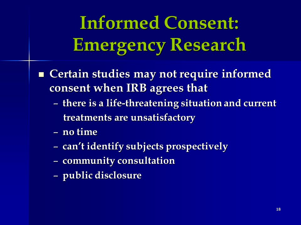18 Informed Consent: Emergency Research Certain studies may not require informed consent when IRB agrees that Certain studies may not require informed consent when IRB agrees that – there is a life-threatening situation and current treatments are unsatisfactory treatments are unsatisfactory – no time – cant identify subjects prospectively – community consultation – public disclosure