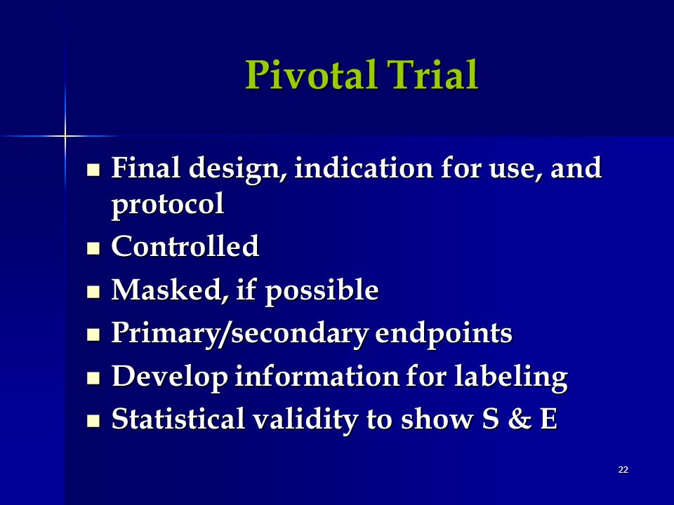 22 Pivotal Trial Pivotal Trial Final design, indication for use, and protocol Final design, indication for use, and protocol Controlled Controlled Masked, if possible Masked, if possible Primary/secondary endpoints Primary/secondary endpoints Develop information for labeling Develop information for labeling Statistical validity to show S & E Statistical validity to show S & E