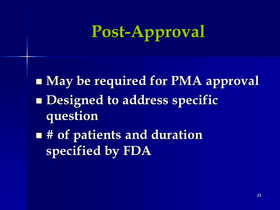 23 Post-Approval May be required for PMA approval May be required for PMA approval Designed to address specific question Designed to address specific question # of patients and duration specified by FDA # of patients and duration specified by FDA