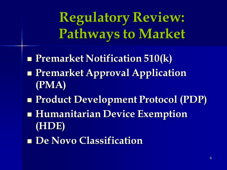 5 Regulatory Review: Pathways to Market Regulatory Review: Pathways to Market Premarket Notification 510(k) Premarket Notification 510(k) Premarket Approval Application (PMA) Premarket Approval Application (PMA) Product Development Protocol (PDP) Product Development Protocol (PDP) Humanitarian Device Exemption (HDE) Humanitarian Device Exemption (HDE) De Novo Classification De Novo Classification