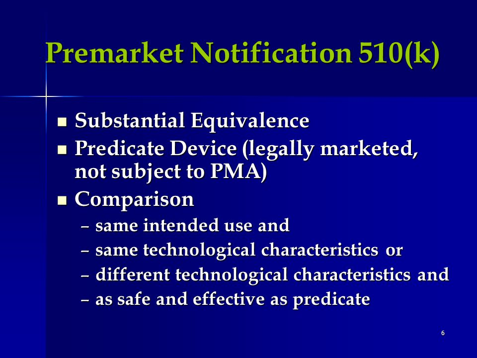 6 Premarket Notification 510(k) Substantial Equivalence Substantial Equivalence Predicate Device (legally marketed, not subject to PMA) Predicate Device (legally marketed, not subject to PMA) Comparison Comparison – same intended use and – same technological characteristics or – different technological characteristics and – as safe and effective as predicate