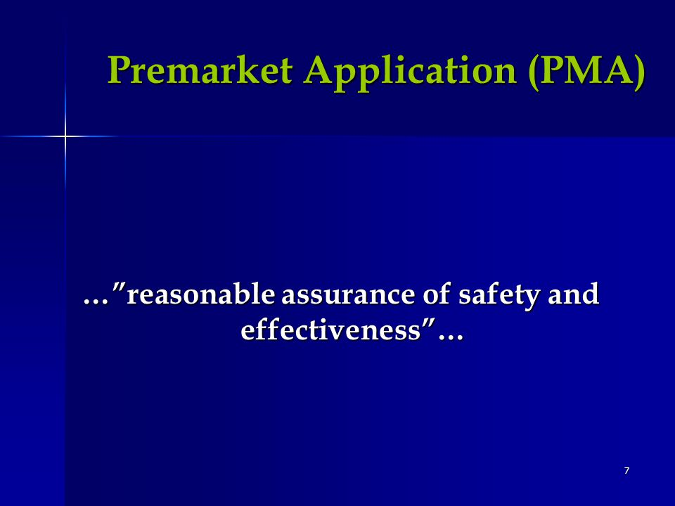 7 Premarket Application (PMA) …reasonable assurance of safety and effectiveness…