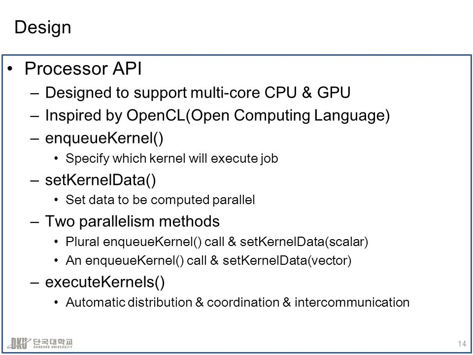 Design Processor API –Designed to support multi-core CPU & GPU –Inspired by OpenCL(Open Computing Language) –enqueueKernel() Specify which kernel will execute job –setKernelData() Set data to be computed parallel –Two parallelism methods Plural enqueueKernel() call & setKernelData(scalar) An enqueueKernel() call & setKernelData(vector) –executeKernels() Automatic distribution & coordination & intercommunication 14