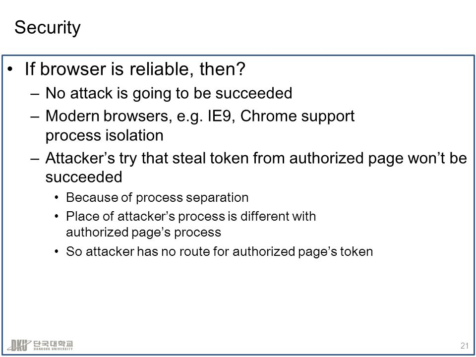 Security If browser is reliable, then. –No attack is going to be succeeded –Modern browsers, e.g.