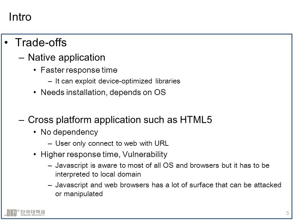 Intro Trade-offs –Native application Faster response time –It can exploit device-optimized libraries Needs installation, depends on OS –Cross platform application such as HTML5 No dependency –User only connect to web with URL Higher response time, Vulnerability –Javascript is aware to most of all OS and browsers but it has to be interpreted to local domain –Javascript and web browsers has a lot of surface that can be attacked or manipulated 5