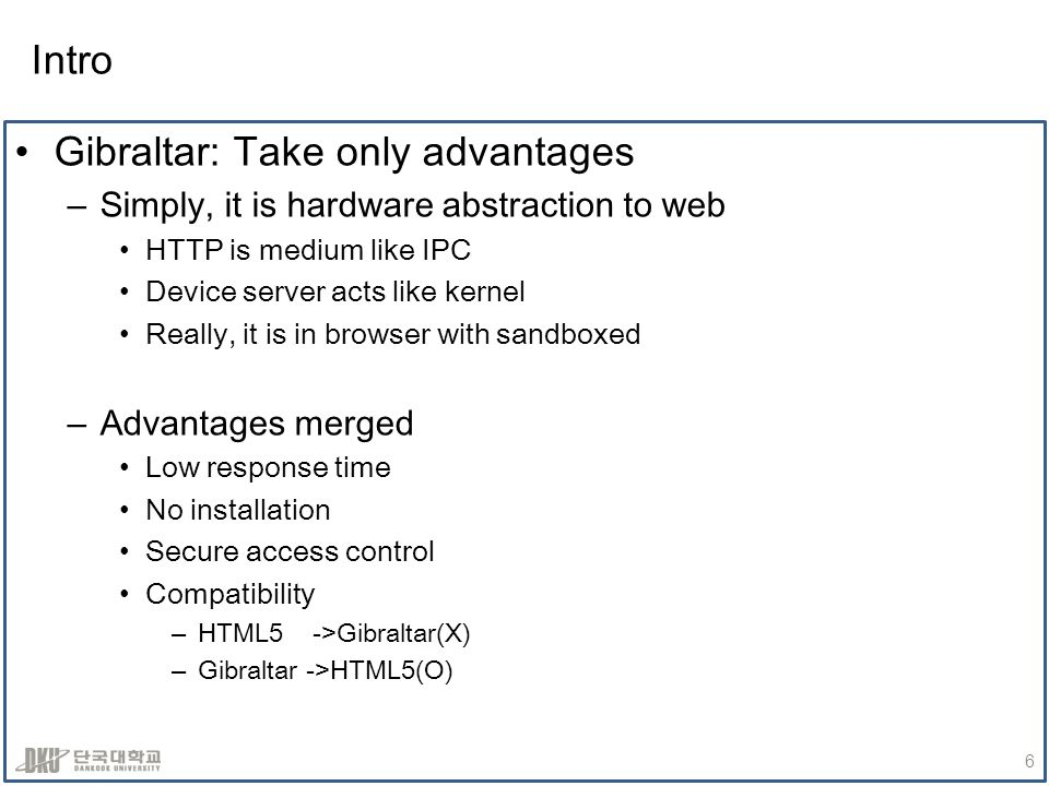 Intro Gibraltar: Take only advantages –Simply, it is hardware abstraction to web HTTP is medium like IPC Device server acts like kernel Really, it is in browser with sandboxed –Advantages merged Low response time No installation Secure access control Compatibility –HTML5 ->Gibraltar(X) –Gibraltar ->HTML5(O) 6