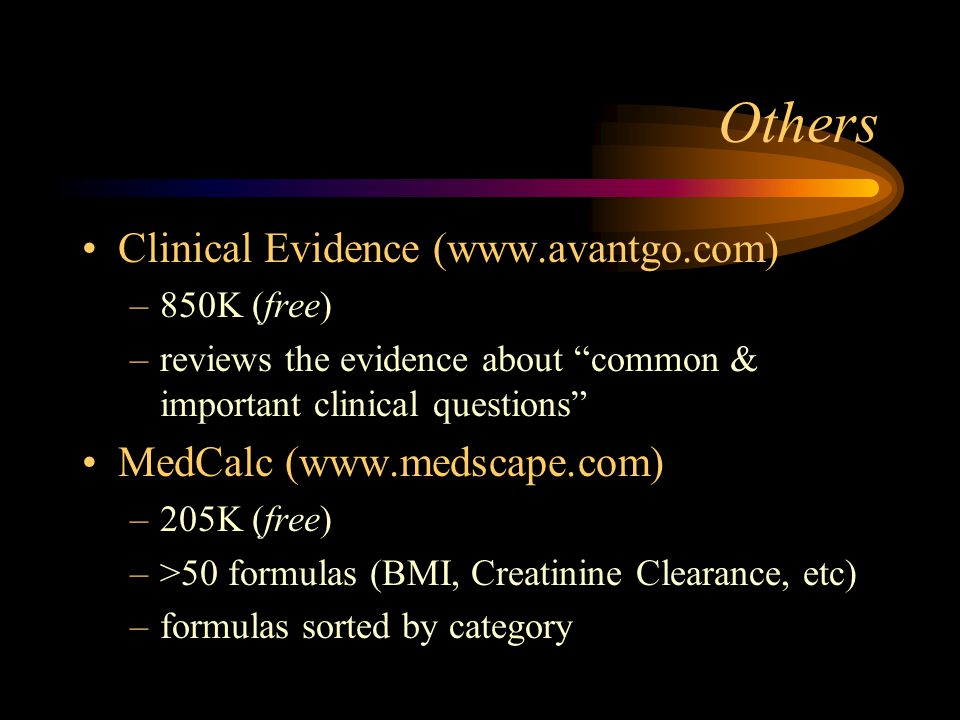Others Clinical Evidence (www.avantgo.com) –850K (free) –reviews the evidence about common & important clinical questions MedCalc (www.medscape.com) –205K (free) –>50 formulas (BMI, Creatinine Clearance, etc) –formulas sorted by category