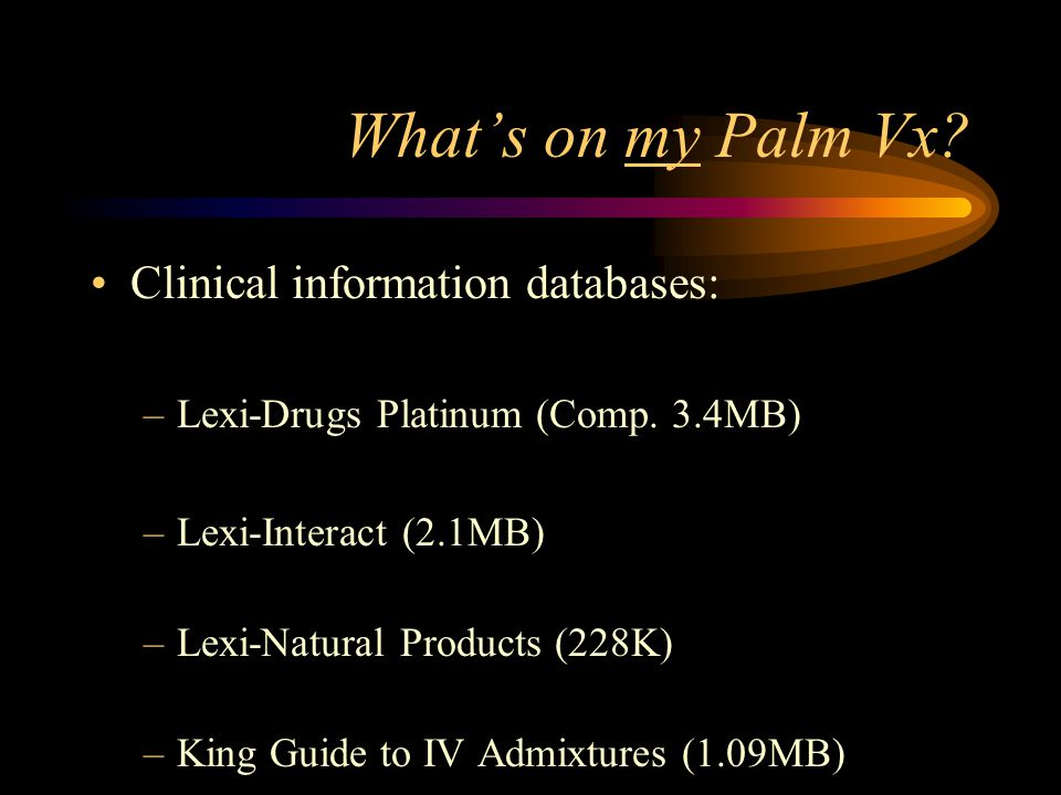 Whats on my Palm Vx. Clinical information databases: –Lexi-Drugs Platinum (Comp.