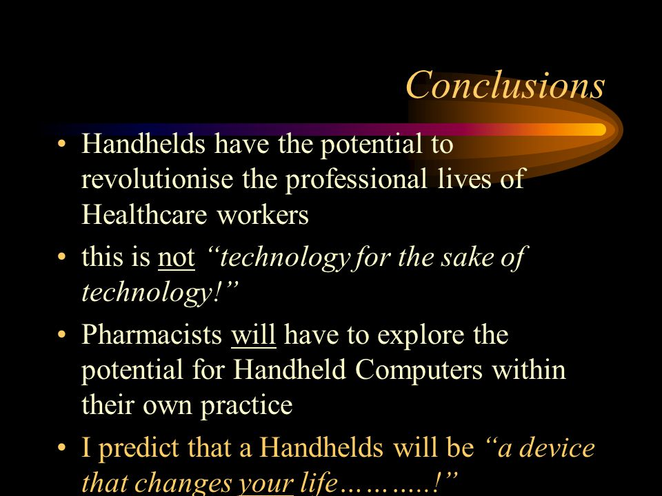 Conclusions Handhelds have the potential to revolutionise the professional lives of Healthcare workers this is not technology for the sake of technology.