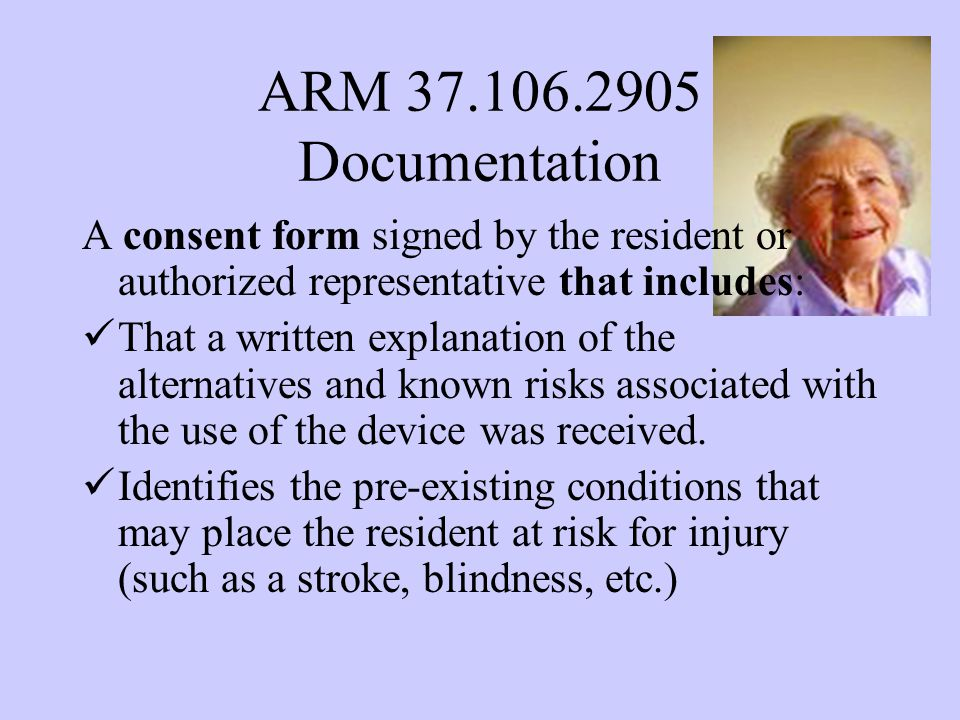 ARM 37.106.2905 Documentation A consent form signed by the resident or authorized representative that includes: That a written explanation of the alternatives and known risks associated with the use of the device was received.