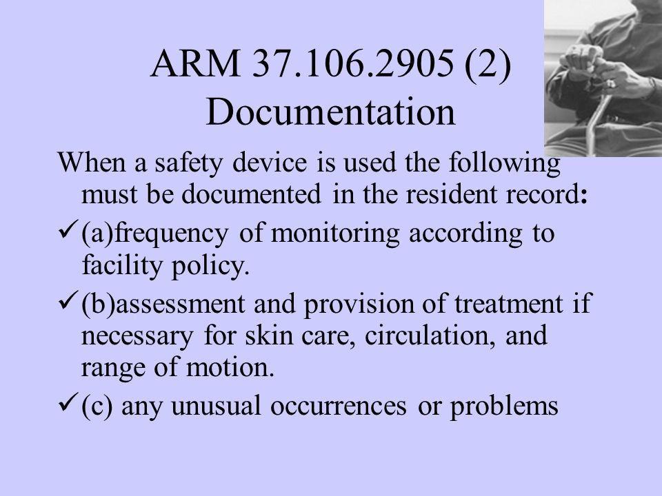 ARM 37.106.2905 (2) Documentation When a safety device is used the following must be documented in the resident record: (a)frequency of monitoring according to facility policy.