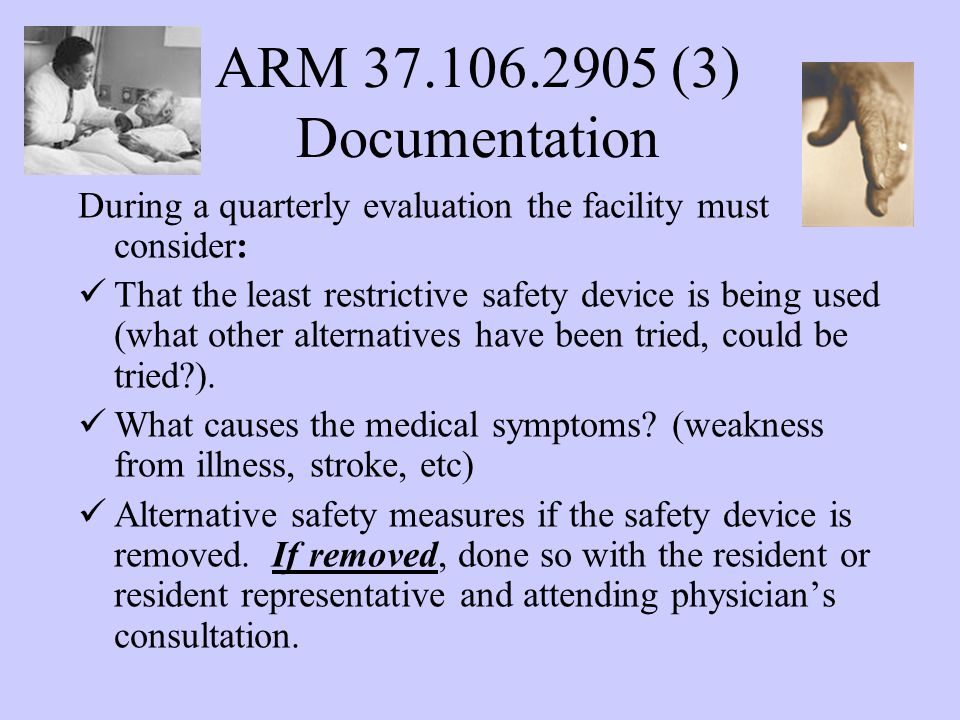 ARM 37.106.2905 (3) Documentation During a quarterly evaluation the facility must consider: That the least restrictive safety device is being used (what other alternatives have been tried, could be tried ).