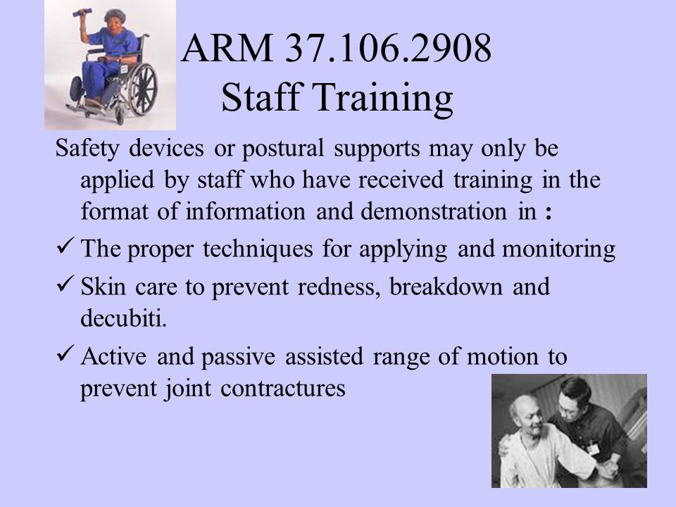 ARM 37.106.2908 Staff Training Safety devices or postural supports may only be applied by staff who have received training in the format of information and demonstration in : The proper techniques for applying and monitoring Skin care to prevent redness, breakdown and decubiti.