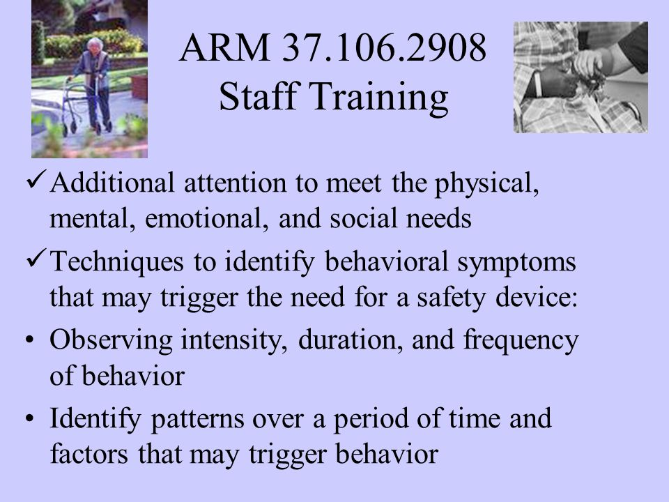 ARM 37.106.2908 Staff Training Additional attention to meet the physical, mental, emotional, and social needs Techniques to identify behavioral symptoms that may trigger the need for a safety device: Observing intensity, duration, and frequency of behavior Identify patterns over a period of time and factors that may trigger behavior