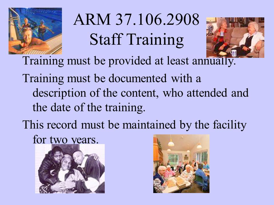 ARM 37.106.2908 Staff Training Training must be provided at least annually.