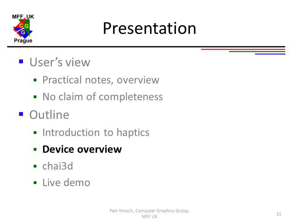Presentation Users view Practical notes, overview No claim of completeness Outline Introduction to haptics Device overview chai3d Live demo 11 Petr Kmoch, Computer Graphics Group, MFF UK