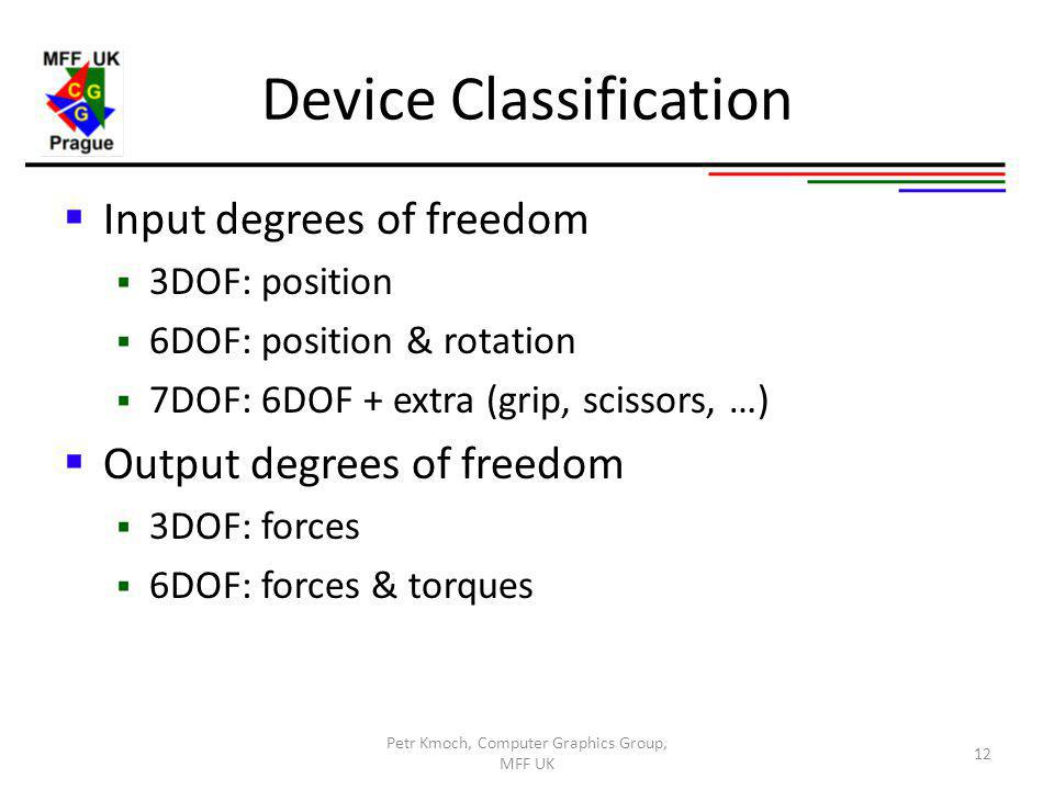Device Classification Input degrees of freedom 3DOF: position 6DOF: position & rotation 7DOF: 6DOF + extra (grip, scissors, …) Output degrees of freedom 3DOF: forces 6DOF: forces & torques Petr Kmoch, Computer Graphics Group, MFF UK 12