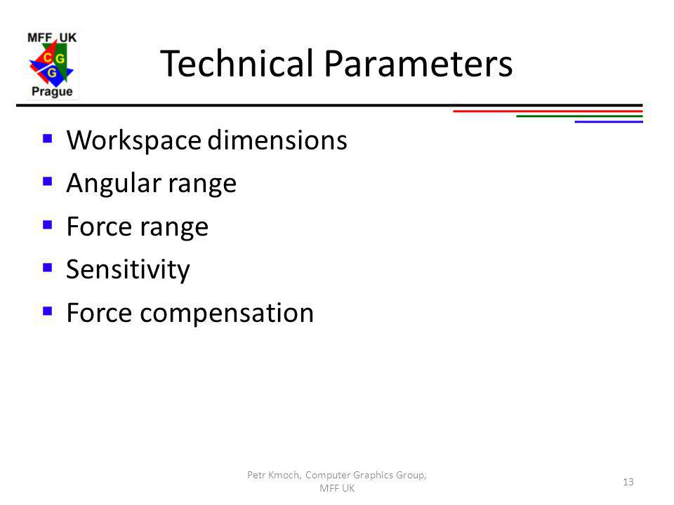 Technical Parameters Workspace dimensions Angular range Force range Sensitivity Force compensation Petr Kmoch, Computer Graphics Group, MFF UK 13