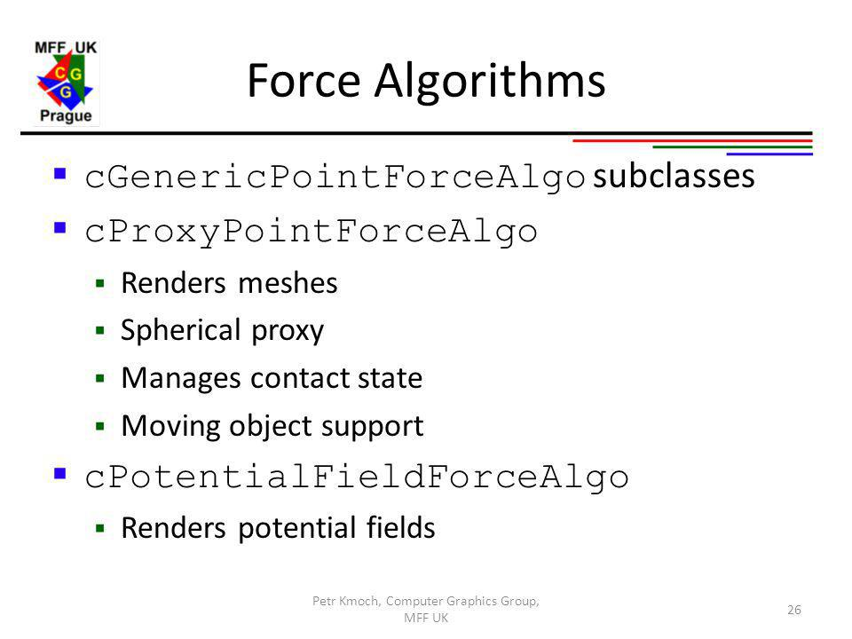 Force Algorithms cGenericPointForceAlgo subclasses cProxyPointForceAlgo Renders meshes Spherical proxy Manages contact state Moving object support cPotentialFieldForceAlgo Renders potential fields Petr Kmoch, Computer Graphics Group, MFF UK 26