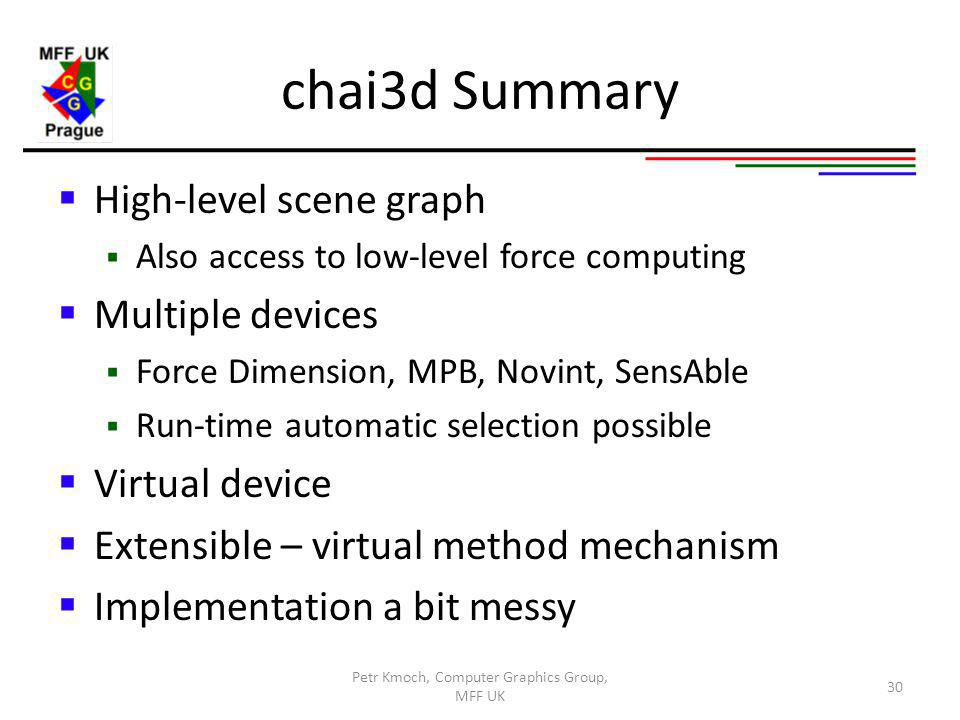 chai3d Summary High-level scene graph Also access to low-level force computing Multiple devices Force Dimension, MPB, Novint, SensAble Run-time automatic selection possible Virtual device Extensible – virtual method mechanism Implementation a bit messy Petr Kmoch, Computer Graphics Group, MFF UK 30