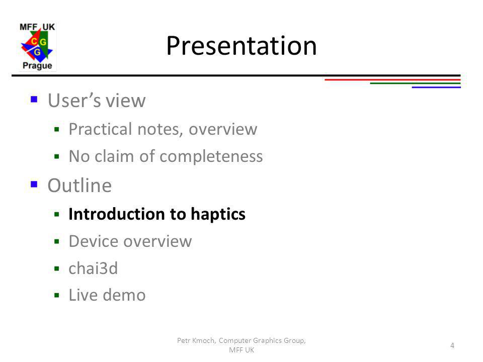 Presentation Users view Practical notes, overview No claim of completeness Outline Introduction to haptics Device overview chai3d Live demo 4 Petr Kmoch, Computer Graphics Group, MFF UK