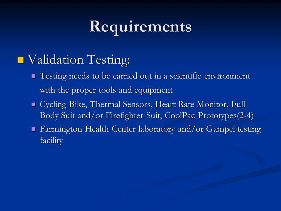 Requirements Validation Testing: Validation Testing: Testing needs to be carried out in a scientific environment with the proper tools and equipment Testing needs to be carried out in a scientific environment with the proper tools and equipment Cycling Bike, Thermal Sensors, Heart Rate Monitor, Full Body Suit and/or Firefighter Suit, CoolPac Prototypes(2-4) Cycling Bike, Thermal Sensors, Heart Rate Monitor, Full Body Suit and/or Firefighter Suit, CoolPac Prototypes(2-4) Farmington Health Center laboratory and/or Gampel testing facility Farmington Health Center laboratory and/or Gampel testing facility