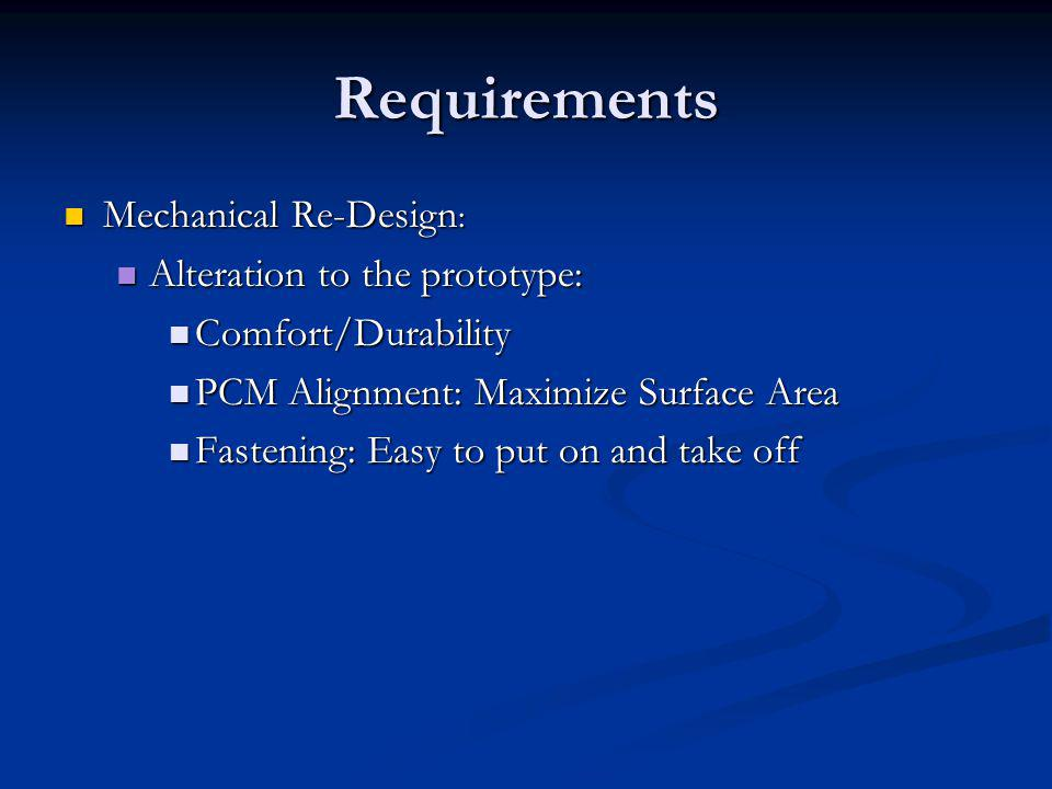 Requirements Mechanical Re-Design : Mechanical Re-Design : Alteration to the prototype: Alteration to the prototype: Comfort/Durability Comfort/Durability PCM Alignment: Maximize Surface Area PCM Alignment: Maximize Surface Area Fastening: Easy to put on and take off Fastening: Easy to put on and take off