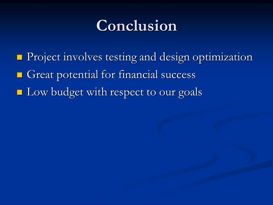 Conclusion Project involves testing and design optimization Project involves testing and design optimization Great potential for financial success Great potential for financial success Low budget with respect to our goals Low budget with respect to our goals