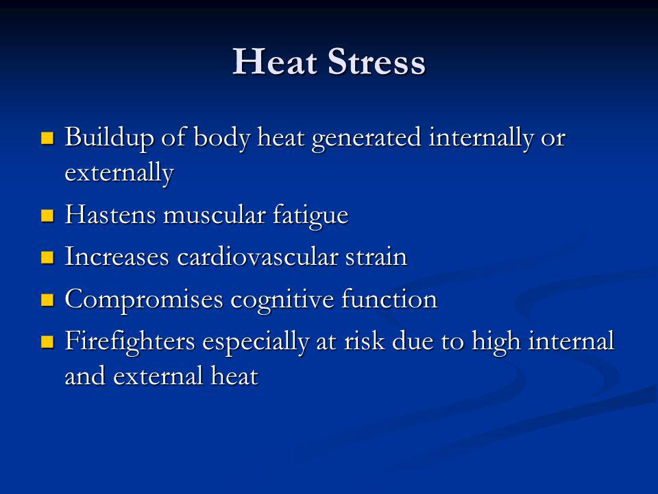 Heat Stress Buildup of body heat generated internally or externally Buildup of body heat generated internally or externally Hastens muscular fatigue Hastens muscular fatigue Increases cardiovascular strain Increases cardiovascular strain Compromises cognitive function Compromises cognitive function Firefighters especially at risk due to high internal and external heat Firefighters especially at risk due to high internal and external heat