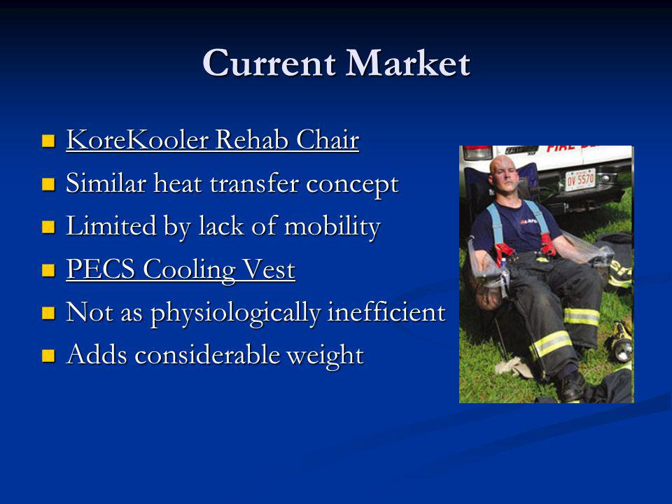 Current Market KoreKooler Rehab Chair KoreKooler Rehab Chair Similar heat transfer concept Similar heat transfer concept Limited by lack of mobility Limited by lack of mobility PECS Cooling Vest PECS Cooling Vest Not as physiologically inefficient Not as physiologically inefficient Adds considerable weight Adds considerable weight