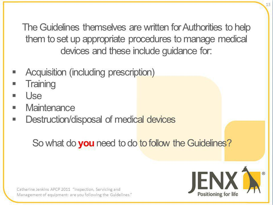 The Guidelines themselves are written for Authorities to help them to set up appropriate procedures to manage medical devices and these include guidance for: 13 Catherine Jenkins APCP 2011 Inspection, Servicing and Management of equipment: are you following the Guidelines.