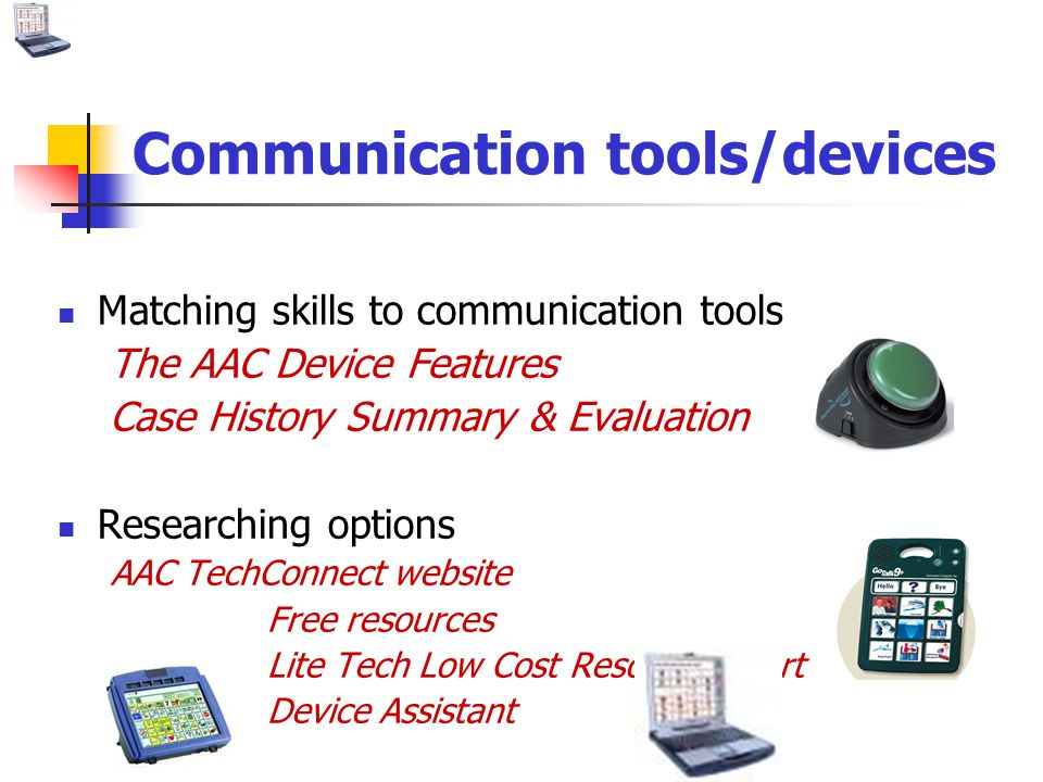 Communication tools/devices Matching skills to communication tools The AAC Device Features Case History Summary & Evaluation Researching options AAC TechConnect website Free resources Lite Tech Low Cost Resource Chart Device Assistant