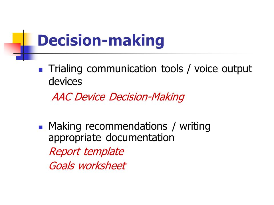 Decision-making Trialing communication tools / voice output devices AAC Device Decision-Making Making recommendations / writing appropriate documentation Report template Goals worksheet