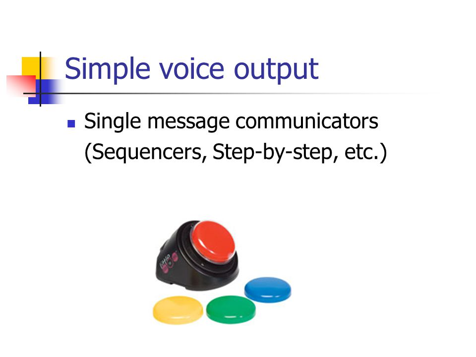Simple voice output Single message communicators (Sequencers, Step-by-step, etc.)