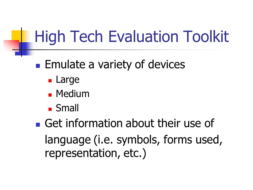 High Tech Evaluation Toolkit Emulate a variety of devices Large Medium Small Get information about their use of language (i.e.