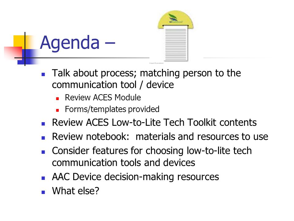 Agenda – Talk about process; matching person to the communication tool / device Review ACES Module Forms/templates provided Review ACES Low-to-Lite Tech Toolkit contents Review notebook: materials and resources to use Consider features for choosing low-to-lite tech communication tools and devices AAC Device decision-making resources What else