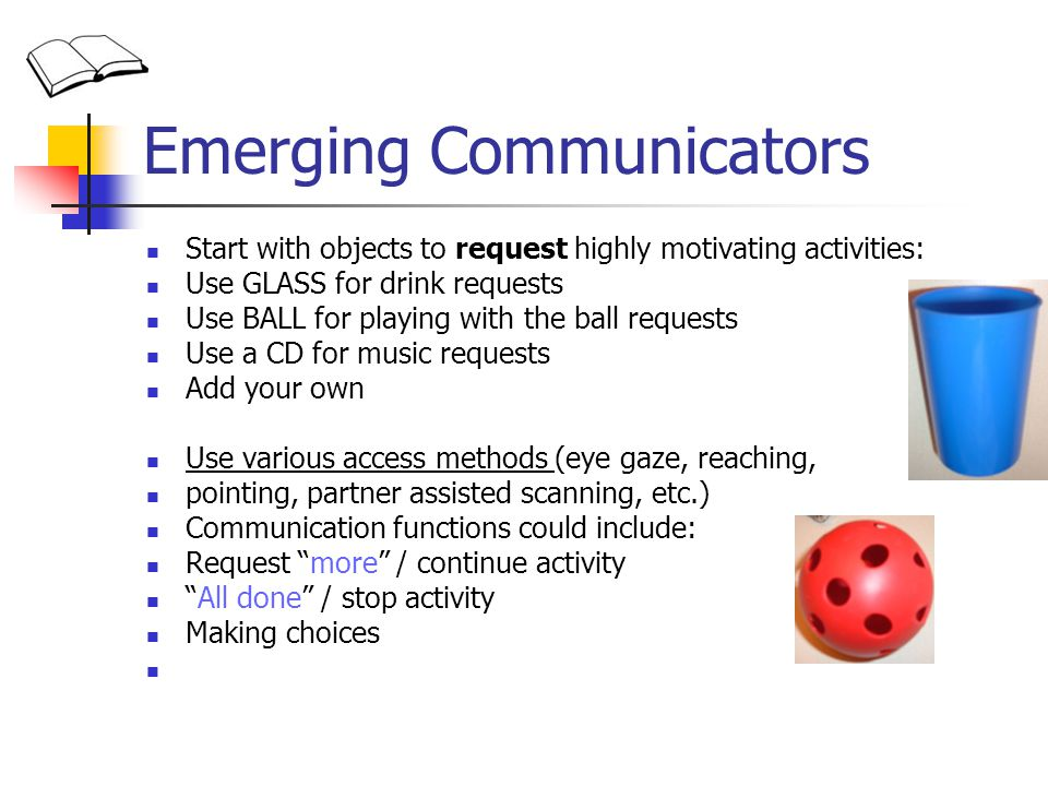 Emerging Communicators Start with objects to request highly motivating activities: Use GLASS for drink requests Use BALL for playing with the ball requests Use a CD for music requests Add your own Use various access methods (eye gaze, reaching, pointing, partner assisted scanning, etc.) Communication functions could include: Request more / continue activity All done / stop activity Making choices