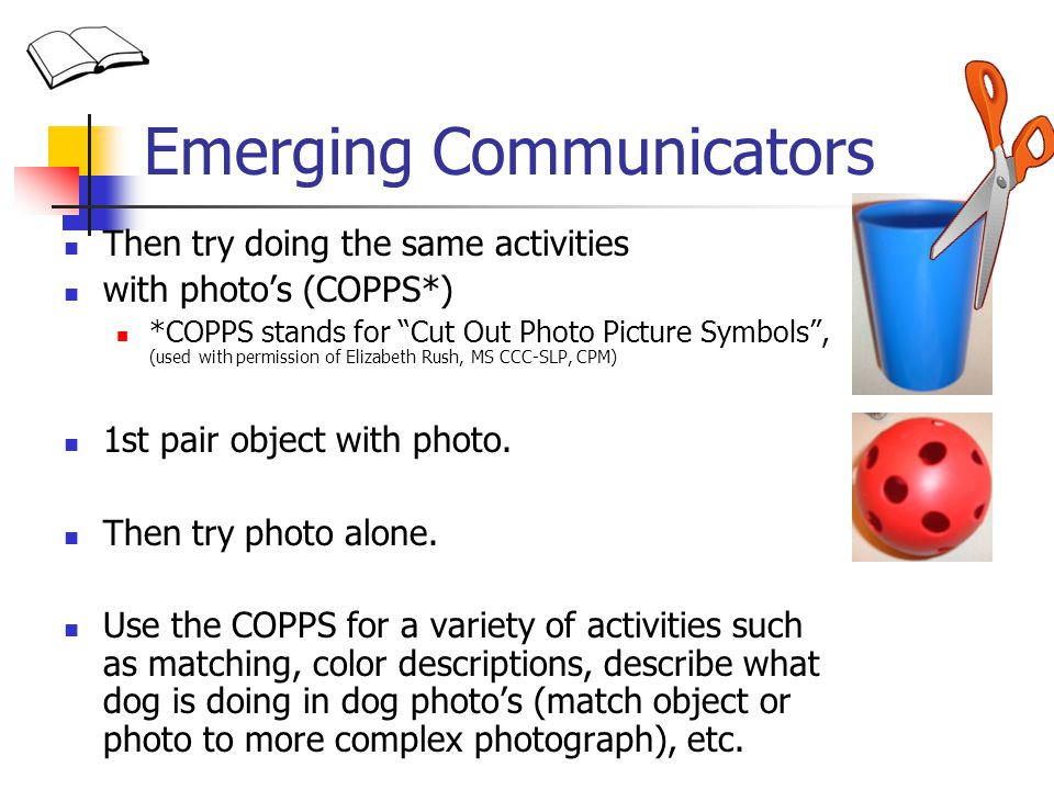 Emerging Communicators Then try doing the same activities with photos (COPPS*) *COPPS stands for Cut Out Photo Picture Symbols, (used with permission of Elizabeth Rush, MS CCC-SLP, CPM) 1st pair object with photo.