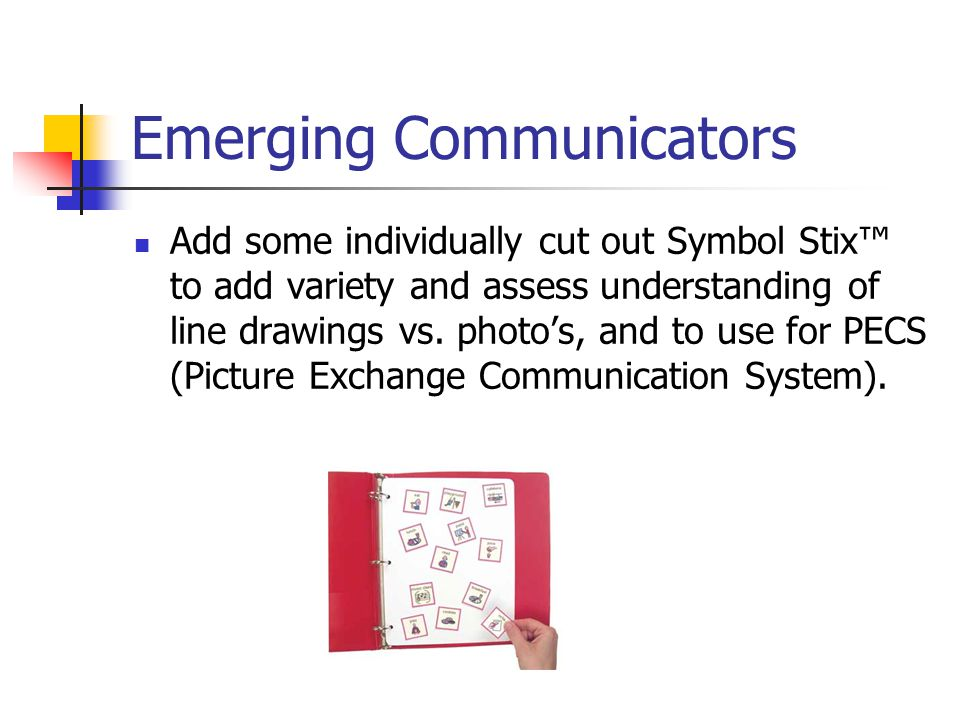 Emerging Communicators Add some individually cut out Symbol Stix to add variety and assess understanding of line drawings vs.