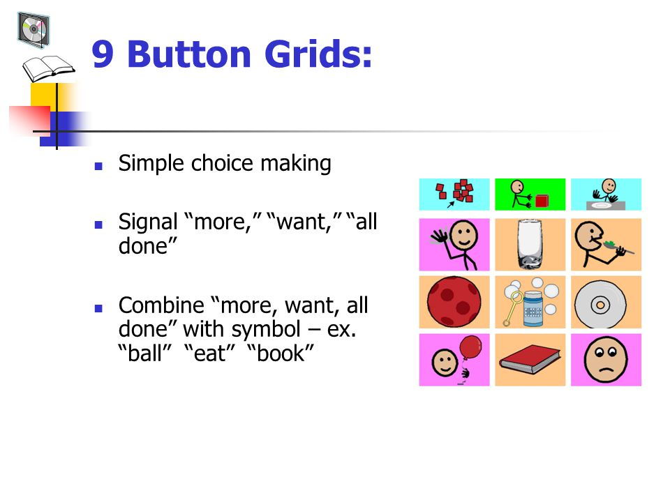 9 Button Grids: Simple choice making Signal more, want, all done Combine more, want, all done with symbol – ex.