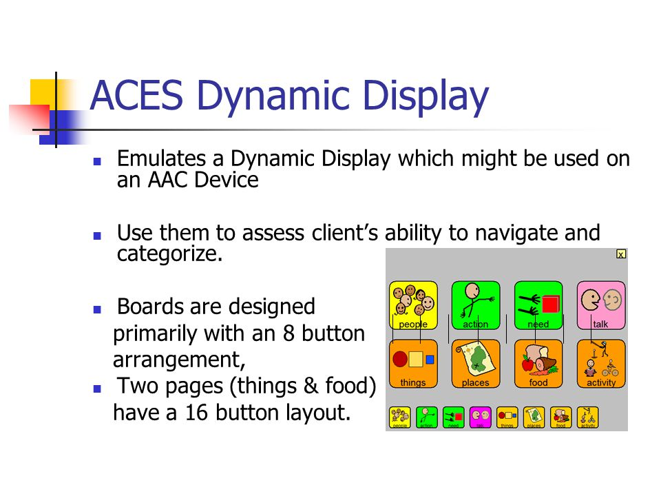 ACES Dynamic Display Emulates a Dynamic Display which might be used on an AAC Device Use them to assess clients ability to navigate and categorize.